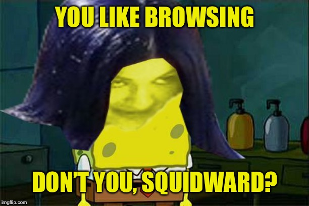 Spongemima | YOU LIKE BROWSING DON'T YOU, SQUIDWARD? | image tagged in spongemima | made w/ Imgflip meme maker