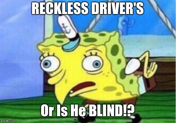 Mocking Spongebob Meme | RECKLESS DRIVER'S Or Is He BLIND!? | image tagged in memes,mocking spongebob | made w/ Imgflip meme maker
