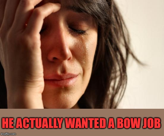 First World Problems Meme | HE ACTUALLY WANTED A BOW JOB | image tagged in memes,first world problems | made w/ Imgflip meme maker