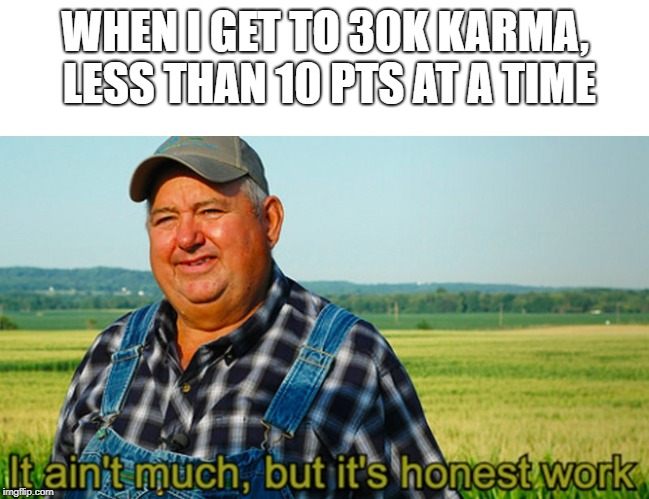 It ain't much, but it's honest work | WHEN I GET TO 30K KARMA, LESS THAN 10 PTS AT A TIME | image tagged in it ain't much but it's honest work,AdviceAnimals | made w/ Imgflip meme maker