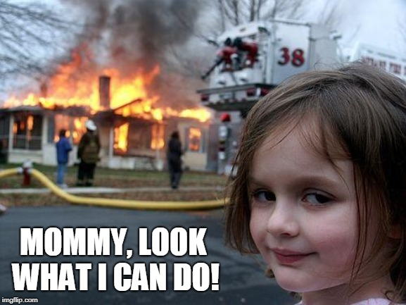 Disaster Girl Meme | MOMMY, LOOK WHAT I CAN DO! | image tagged in memes,disaster girl | made w/ Imgflip meme maker