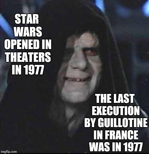 Coincidence? |  STAR WARS OPENED IN THEATERS IN 1977; THE LAST EXECUTION BY GUILLOTINE IN FRANCE WAS IN 1977 | image tagged in memes,sidious error,execution,history,coincidence i think not,once upon a time | made w/ Imgflip meme maker