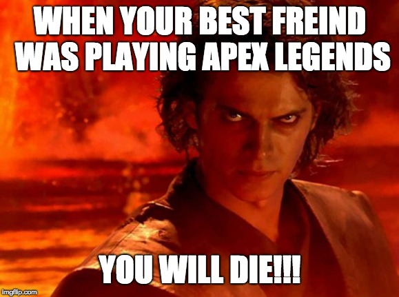 You Underestimate My Power | WHEN YOUR BEST FREIND WAS PLAYING APEX LEGENDS YOU WILL DIE!!! | image tagged in memes,you underestimate my power | made w/ Imgflip meme maker