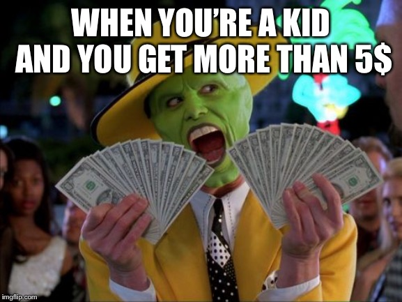 Money Money | WHEN YOU'RE A KID AND YOU GET MORE THAN 5$ | image tagged in memes,money money | made w/ Imgflip meme maker