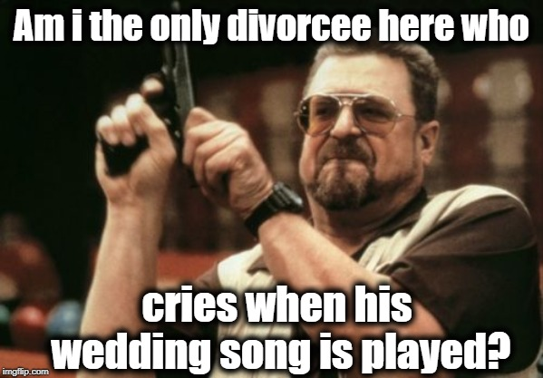 Come on!  I can't be the only one! | Am i the only divorcee here who cries when his wedding song is played? | image tagged in am i the only one around here,waaah,endless love by diana and lionel,reminiscing | made w/ Imgflip meme maker
