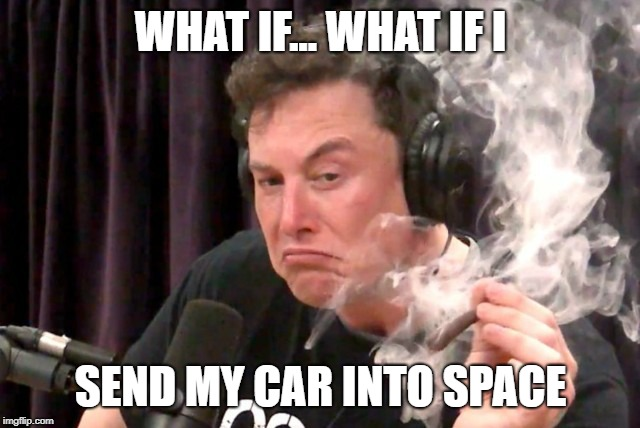 WHAT IF... WHAT IF I SEND MY CAR INTO SPACE | image tagged in elon musk smoking a joint | made w/ Imgflip meme maker