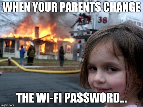 Disaster Girl Meme | WHEN YOUR PARENTS CHANGE THE WI-FI PASSWORD... | image tagged in memes,disaster girl | made w/ Imgflip meme maker