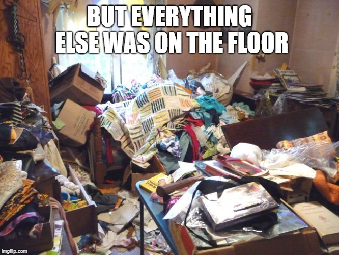 messy room | BUT EVERYTHING ELSE WAS ON THE FLOOR | image tagged in messy room | made w/ Imgflip meme maker