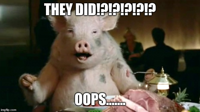 pork cannibal  | THEY DID!?!?!?!?!? OOPS....... | image tagged in pork cannibal | made w/ Imgflip meme maker