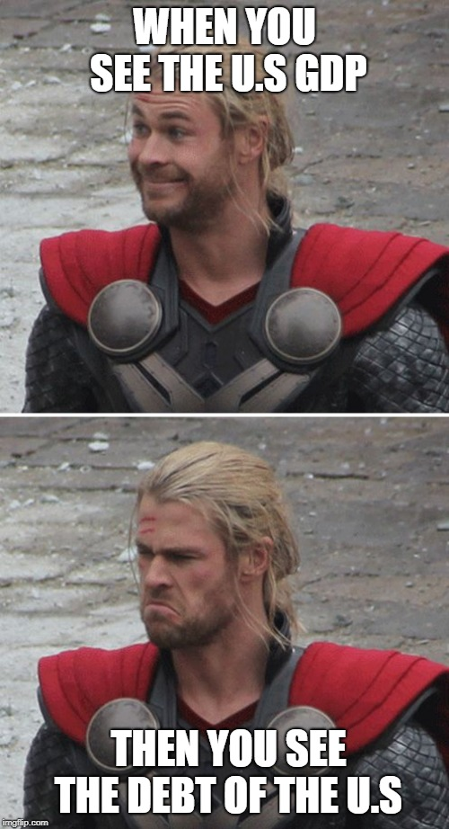 Thor happy then sad | WHEN YOU SEE THE U.S GDP THEN YOU SEE THE DEBT OF THE U.S | image tagged in thor happy then sad | made w/ Imgflip meme maker