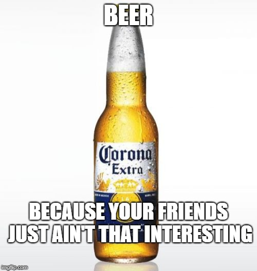 Corona | BEER BECAUSE YOUR FRIENDS JUST AIN'T THAT INTERESTING | image tagged in memes,corona | made w/ Imgflip meme maker