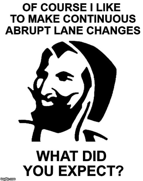 Captain | OF COURSE I LIKE TO MAKE CONTINUOUS ABRUPT LANE CHANGES WHAT DID YOU EXPECT? | image tagged in zig-zag,zig,zag | made w/ Imgflip meme maker