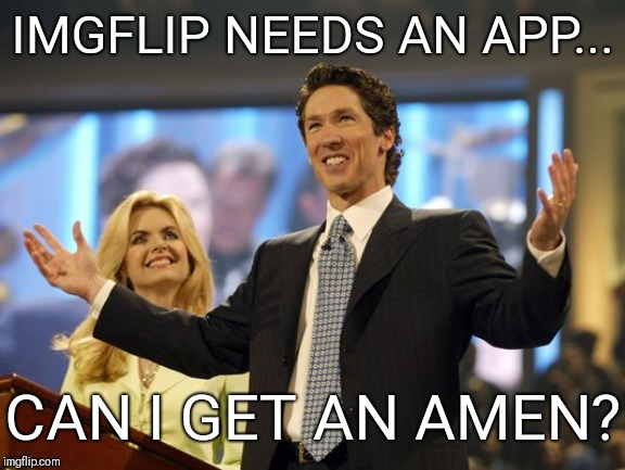 Imgflip App | IMGFLIP NEEDS AN APP... CAN I GET AN AMEN? | image tagged in imgflip,imgflip users,meanwhile on imgflip,meme,progress | made w/ Imgflip meme maker