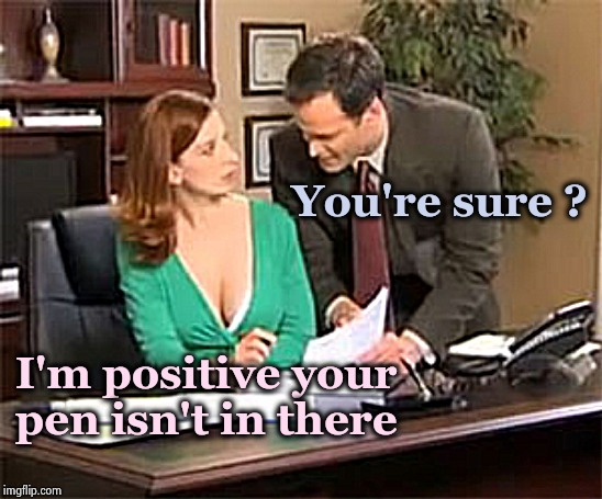 I know where I left it | You're sure ? I'm positive your pen isn't in there | image tagged in office space,stare,trek,hardworking guy,once upon a time | made w/ Imgflip meme maker