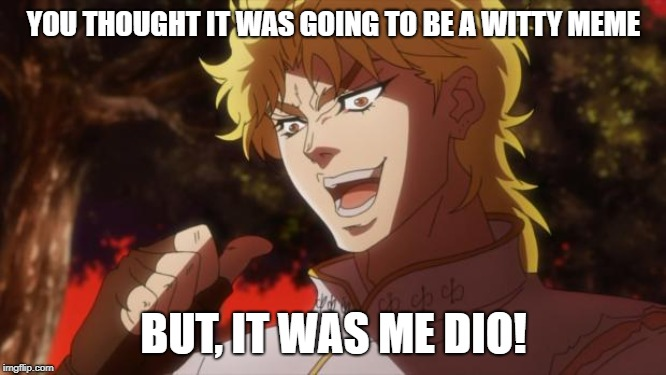 Dio always wins... | YOU THOUGHT IT WAS GOING TO BE A WITTY MEME BUT, IT WAS ME DIO! | image tagged in but it was me dio | made w/ Imgflip meme maker