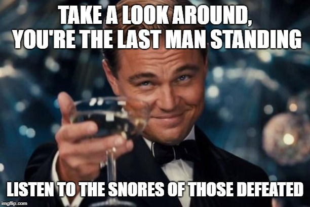 Leonardo Dicaprio Cheers Meme | TAKE A LOOK AROUND, YOU'RE THE LAST MAN STANDING LISTEN TO THE SNORES OF THOSE DEFEATED | image tagged in memes,leonardo dicaprio cheers | made w/ Imgflip meme maker