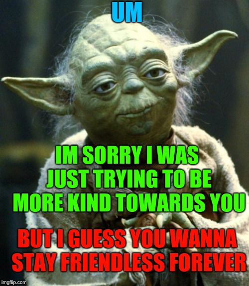 Star Wars Yoda Meme | UM IM SORRY I WAS JUST TRYING TO BE MORE KIND TOWARDS YOU BUT I GUESS YOU WANNA STAY FRIENDLESS FOREVER | image tagged in memes,star wars yoda | made w/ Imgflip meme maker