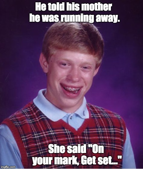 "Bad Luck Brian Meme | He told his mother he was running away. She said ""On your mark, Get set..."" 