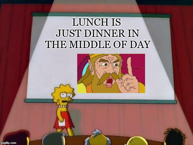 Lisa Simpson's Presentation | LUNCH IS JUST DINNER IN THE MIDDLE OF DAY | image tagged in lisa simpson's presentation | made w/ Imgflip meme maker