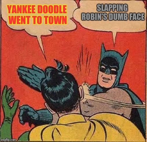 Batman Slapping Robin Meme | YANKEE DOODLE WENT TO TOWN SLAPPING ROBIN'S DUMB FACE | image tagged in memes,batman slapping robin | made w/ Imgflip meme maker
