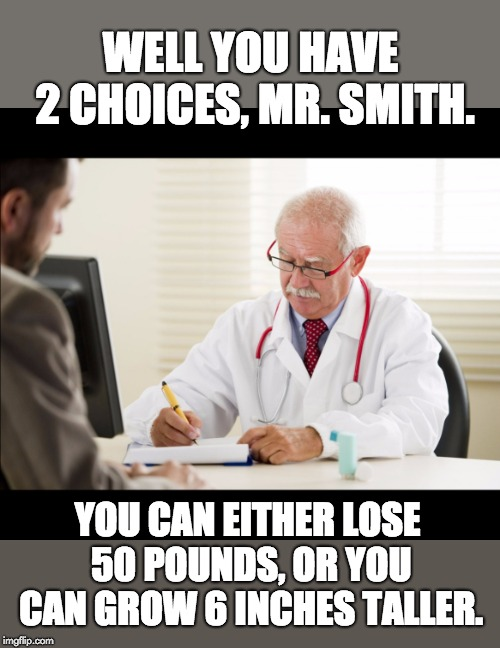 Doctor and patient |  WELL YOU HAVE 2 CHOICES, MR. SMITH. YOU CAN EITHER LOSE 50 POUNDS, OR YOU CAN GROW 6 INCHES TALLER. | image tagged in doctor and patient | made w/ Imgflip meme maker