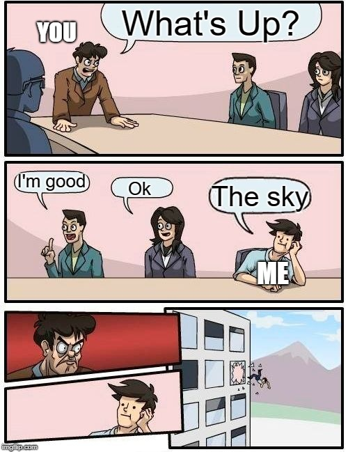 Boardroom Meeting Suggestion Meme | What's Up? I'm good Ok The sky YOU ME | image tagged in memes,boardroom meeting suggestion | made w/ Imgflip meme maker