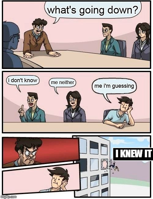 Boardroom Meeting Suggestion Meme | what's going down? i don't know me neither me i'm guessing I KNEW IT | image tagged in memes,boardroom meeting suggestion | made w/ Imgflip meme maker