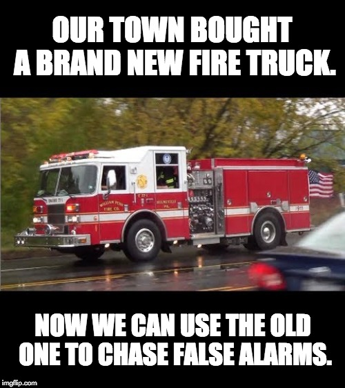 Fire Truck |  OUR TOWN BOUGHT A BRAND NEW FIRE TRUCK. NOW WE CAN USE THE OLD ONE TO CHASE FALSE ALARMS. | image tagged in fire truck | made w/ Imgflip meme maker