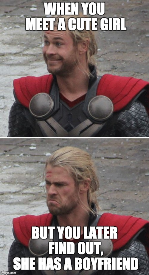 Thor happy then sad | WHEN YOU MEET A CUTE GIRL BUT YOU LATER FIND OUT, SHE HAS A BOYFRIEND | image tagged in thor happy then sad | made w/ Imgflip meme maker
