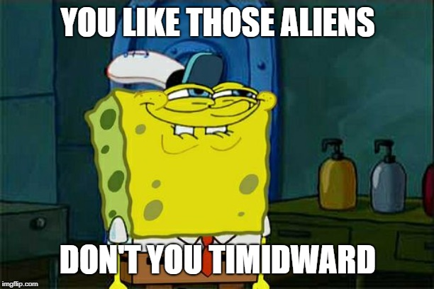 Dont You Squidward Meme | YOU LIKE THOSE ALIENS DON'T YOU TIMIDWARD | image tagged in memes,dont you squidward | made w/ Imgflip meme maker