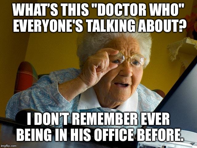 "Grandma Finds The Internet Meme | WHAT'S THIS ""DOCTOR WHO"" EVERYONE'S TALKING ABOUT? I DON'T REMEMBER EVER BEING IN HIS OFFICE BEFORE. 
