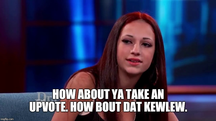 Catch me outside how bout dat | HOW ABOUT YA TAKE AN UPVOTE. HOW BOUT DAT KEWLEW. | image tagged in catch me outside how bout dat | made w/ Imgflip meme maker