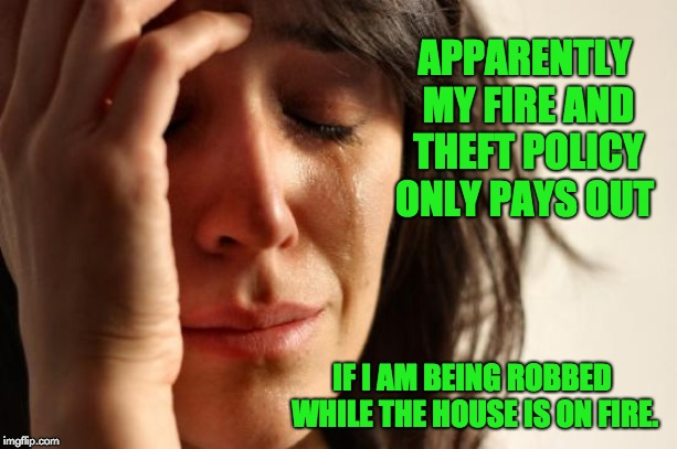 First World Problems Meme |  APPARENTLY MY FIRE AND THEFT POLICY ONLY PAYS OUT; IF I AM BEING ROBBED WHILE THE HOUSE IS ON FIRE. | image tagged in memes,first world problems | made w/ Imgflip meme maker