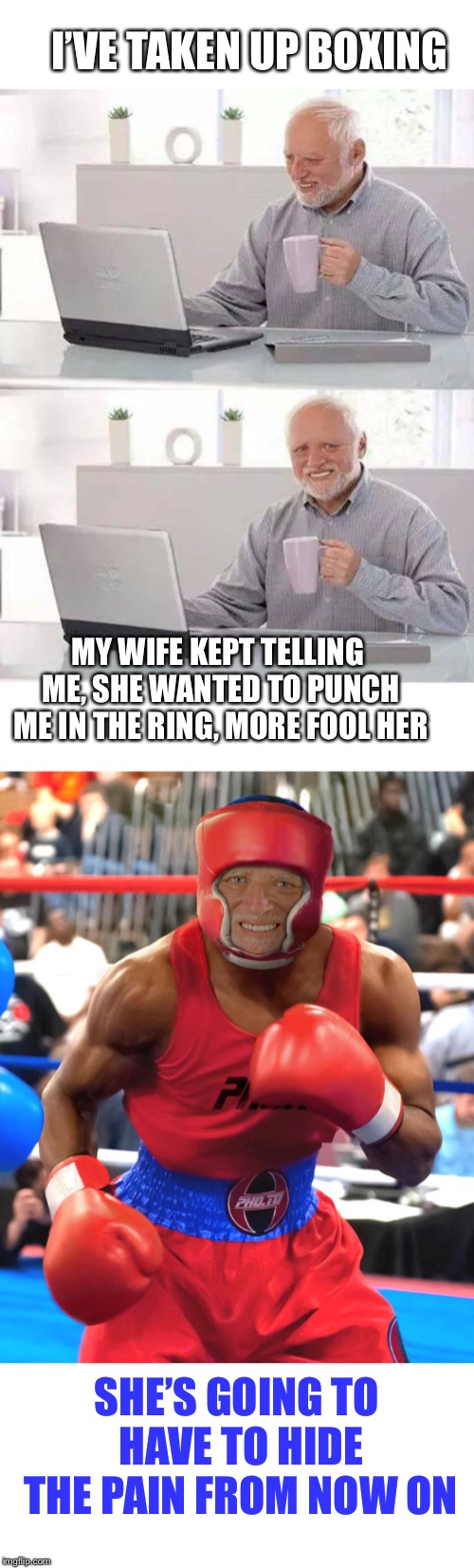 No hiding the pain, no gain.  | MY WIFE KEPT TELLING ME, SHE WANTED TO PUNCH ME IN THE RING, MORE FOOL HER I'VE TAKEN UP BOXING SHE'S GOING TO HAVE TO HIDE THE PAIN FROM NO | image tagged in memes,hide the pain harold,boxing,wife,regrets,original content only | made w/ Imgflip meme maker