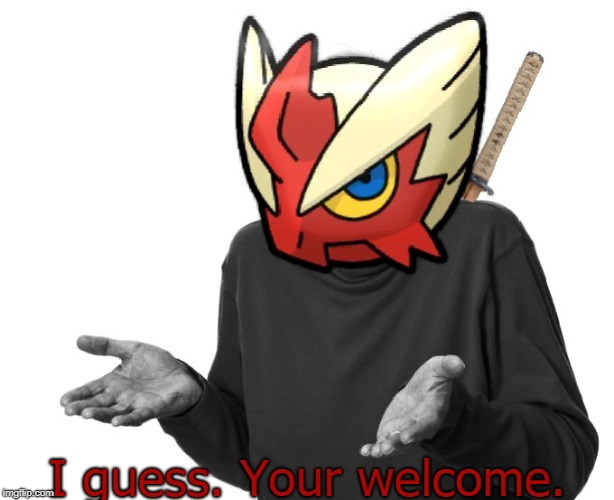 I guess I'll (Blaze the Blaziken) | I guess. Your welcome. | image tagged in i guess i'll blaze the blaziken | made w/ Imgflip meme maker