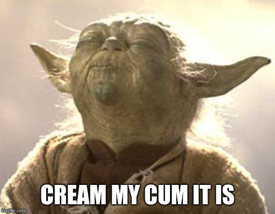 Yoda pleasure  | CREAM MY CUM IT IS | image tagged in yoda pleasure | made w/ Imgflip meme maker