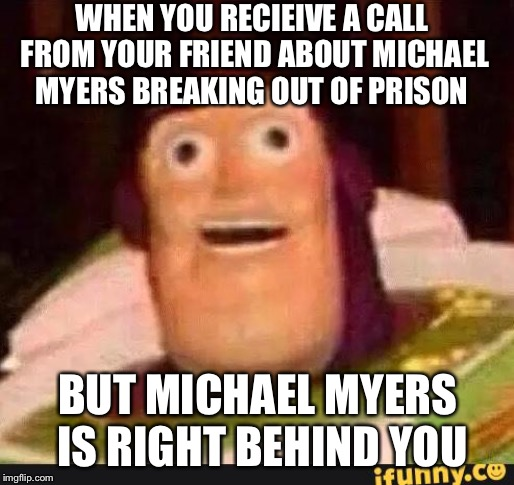 Funny Buzz Lightyear | WHEN YOU RECIEIVE A CALL FROM YOUR FRIEND ABOUT MICHAEL MYERS BREAKING OUT OF PRISON BUT MICHAEL MYERS IS RIGHT BEHIND YOU | image tagged in funny buzz lightyear | made w/ Imgflip meme maker