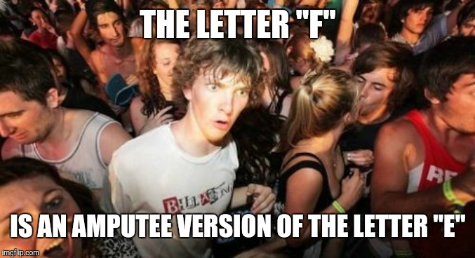 "DISCLAIMER: This post is not intended to be offensive towards amputees. | THE LETTER ""F"" IS AN AMPUTEE VERSION OF THE LETTER ""E"" 