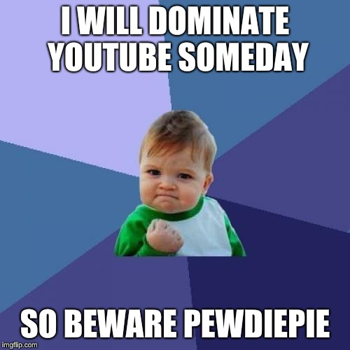 Success Kid Meme | I WILL DOMINATE YOUTUBE SOMEDAY SO BEWARE PEWDIEPIE | image tagged in memes,success kid | made w/ Imgflip meme maker