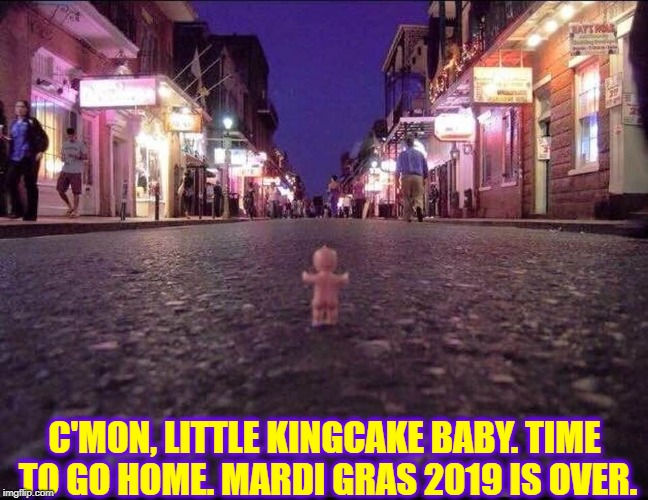 Waaaaah! But I Don't Wanna Go Home! | C'MON, LITTLE KINGCAKE BABY. TIME TO GO HOME. MARDI GRAS 2019 IS OVER. | image tagged in vince vance,mardi gras,baby,bourbon street,kingcake,the party's over | made w/ Imgflip meme maker