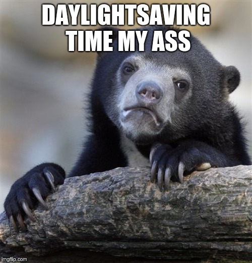 Confession Bear Meme | DAYLIGHTSAVING TIME MY ASS | image tagged in memes,confession bear | made w/ Imgflip meme maker