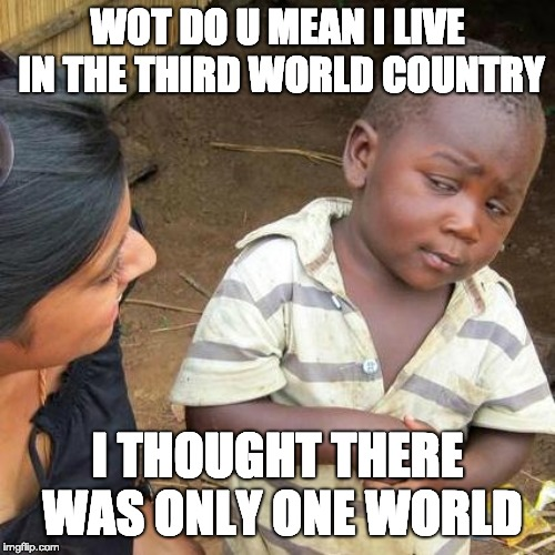 Third World Skeptical Kid Meme | WOT DO U MEAN I LIVE IN THE THIRD WORLD COUNTRY I THOUGHT THERE WAS ONLY ONE WORLD | image tagged in memes,third world skeptical kid | made w/ Imgflip meme maker