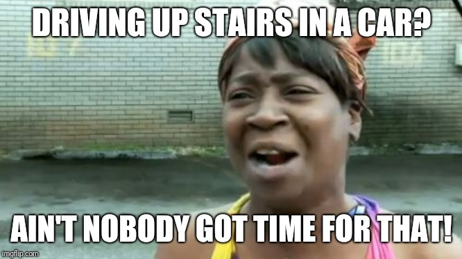 DRIVING UP STAIRS IN A CAR? AIN'T NOBODY GOT TIME FOR THAT! | image tagged in memes,aint nobody got time for that | made w/ Imgflip meme maker