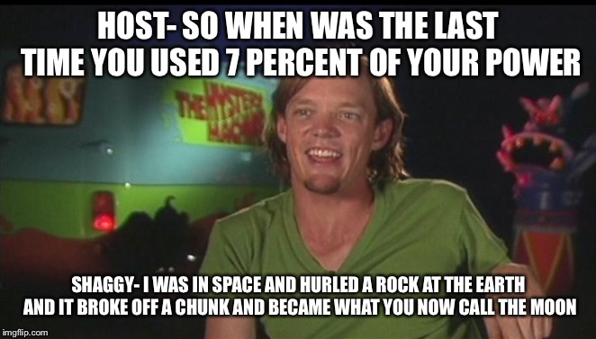 shaggy cast | HOST- SO WHEN WAS THE LAST TIME YOU USED 7 PERCENT OF YOUR POWER SHAGGY- I WAS IN SPACE AND HURLED A ROCK AT THE EARTH AND IT BROKE OFF A CH | image tagged in shaggy cast | made w/ Imgflip meme maker