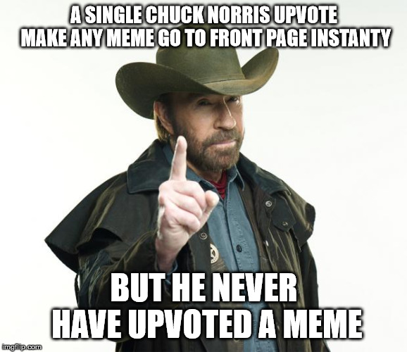 Chuck Norris upvotes | A SINGLE CHUCK NORRIS UPVOTE MAKE ANY MEME GO TO FRONT PAGE INSTANTY BUT HE NEVER HAVE UPVOTED A MEME | image tagged in memes,chuck norris finger,chuck norris | made w/ Imgflip meme maker