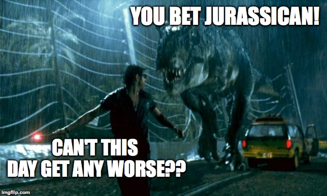 He's dead all right! | CAN'T THIS DAY GET ANY WORSE?? YOU BET JURASSICAN! | image tagged in jurassic park - running late,funny,jurassic park,puns,memes,memelord344 | made w/ Imgflip meme maker