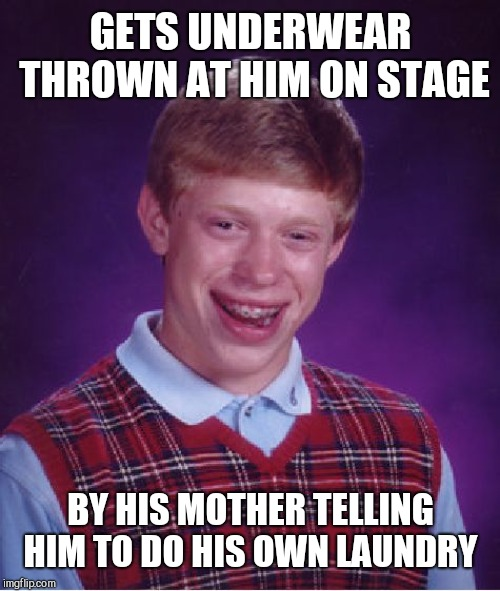 Bad Luck Brian Meme | GETS UNDERWEAR THROWN AT HIM ON STAGE BY HIS MOTHER TELLING HIM TO DO HIS OWN LAUNDRY | image tagged in memes,bad luck brian | made w/ Imgflip meme maker
