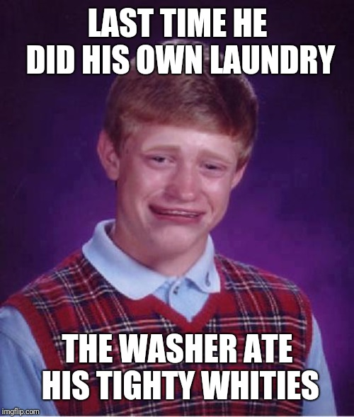Bad Luck Brian Cry | LAST TIME HE DID HIS OWN LAUNDRY THE WASHER ATE HIS TIGHTY WHITIES | image tagged in bad luck brian cry | made w/ Imgflip meme maker
