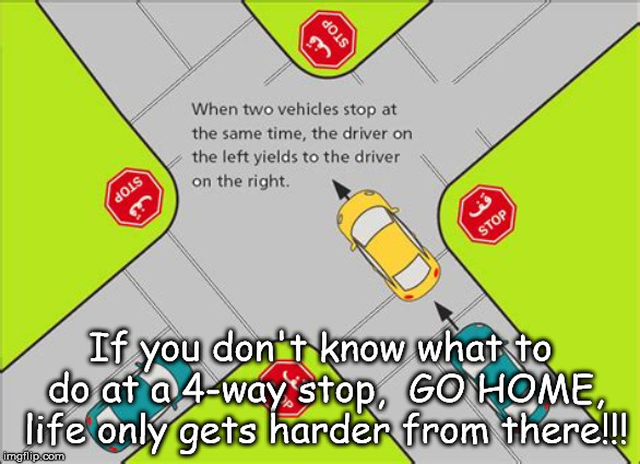 If you don't know what to do at a 4-way stop,  GO HOME, life only gets harder from there!!! | image tagged in 4waystop | made w/ Imgflip meme maker