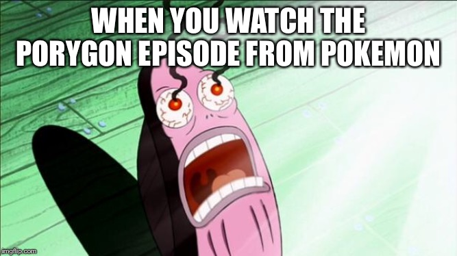 Spongebob My Eyes | WHEN YOU WATCH THE PORYGON EPISODE FROM POKEMON | image tagged in spongebob my eyes,memes,porygon,pokemon | made w/ Imgflip meme maker